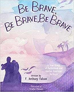 Be Brave, Be Brave, Be Brave: A True Story of Fatherhood and Native American Heritage